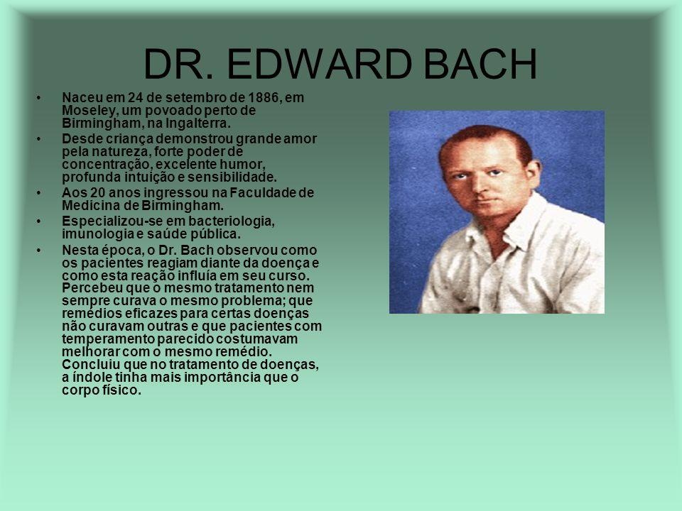 DR. EDWARD BACH Naceu em 24 de setembro de 1886, em Moseley, um povoado perto de Birmingham, na Ingalterra. Desde criança demonstrou grande amor pela