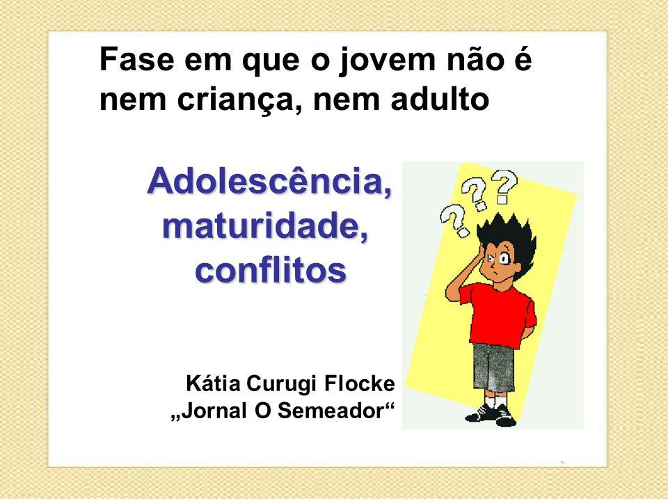 Fase em que o jovem não é nem criança, nem adulto Kátia Curugi Flocke Jornal O Semeador Adolescência, maturidade, conflitos