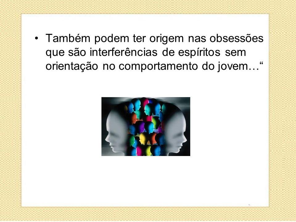 Também podem ter origem nas obsessões que são interferências de espíritos sem orientação no comportamento do jovem…