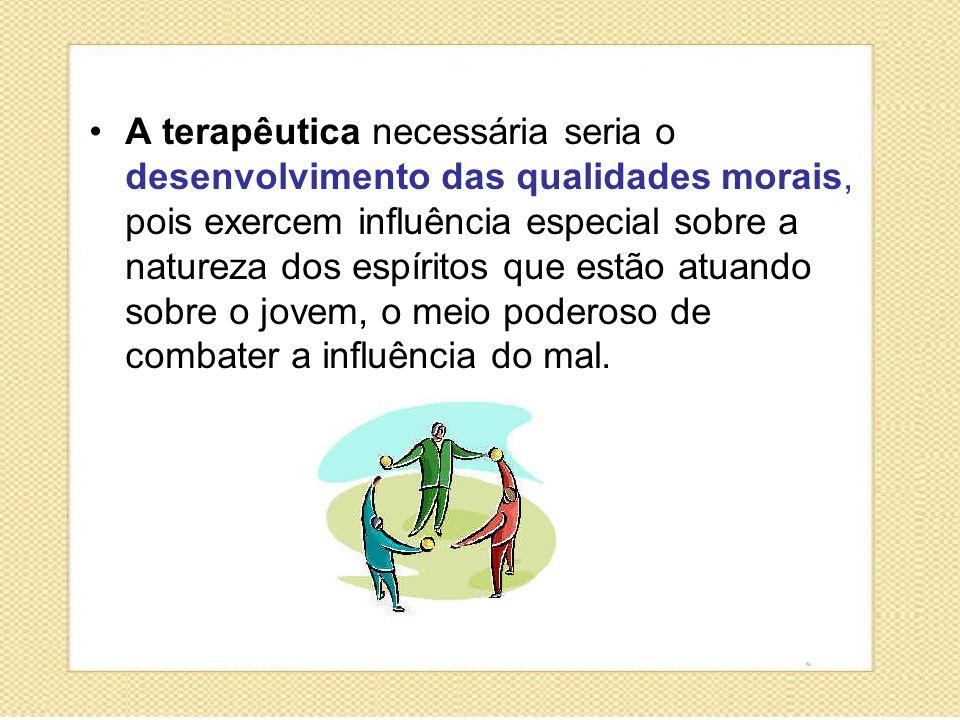 A terapêutica necessária seria o desenvolvimento das qualidades morais, pois exercem influência especial sobre a natureza dos espíritos que estão atua