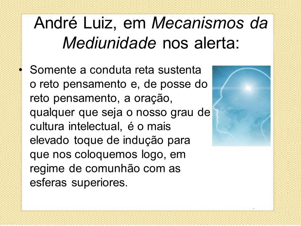 André Luiz, em Mecanismos da Mediunidade nos alerta: Somente a conduta reta sustenta o reto pensamento e, de posse do reto pensamento, a oração, qualq