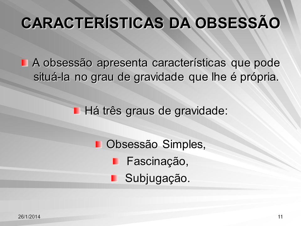26/1/201411 CARACTERÍSTICAS DA OBSESSÃO A obsessão apresenta características que pode situá-la no grau de gravidade que lhe é própria. Há três graus d