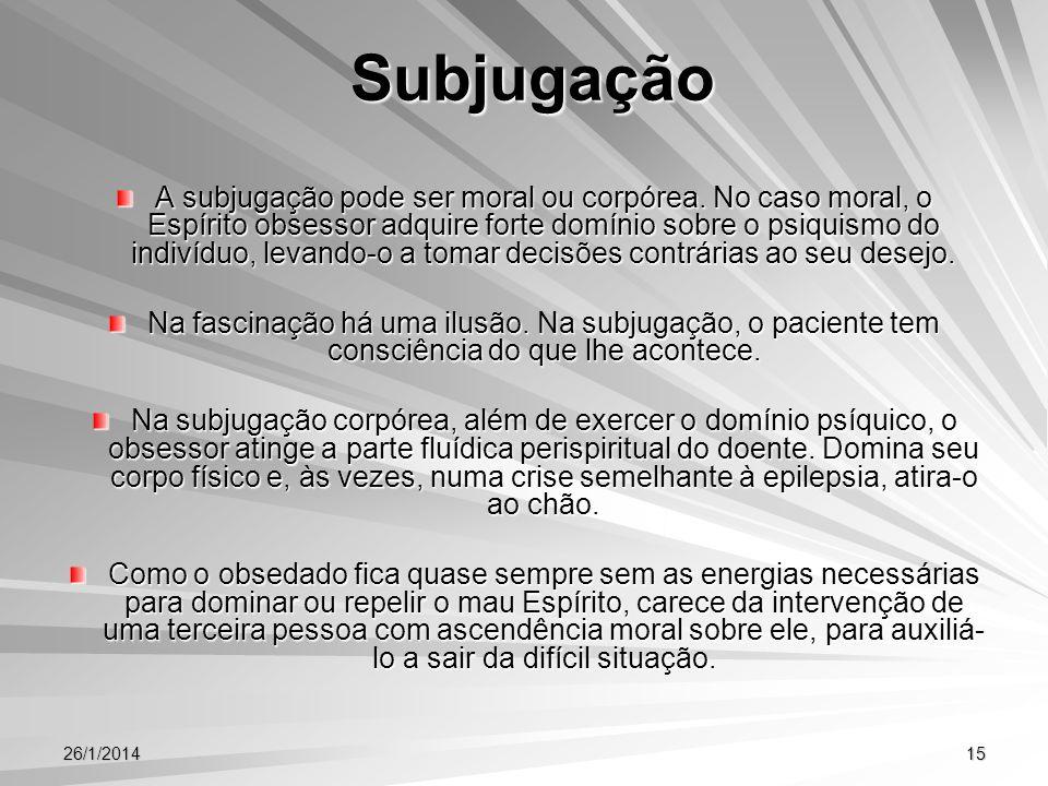 26/1/201415 Subjugação Subjugação A subjugação pode ser moral ou corpórea. No caso moral, o Espírito obsessor adquire forte domínio sobre o psiquismo