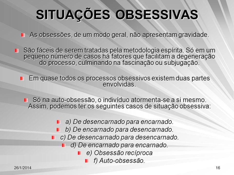26/1/201416 SITUAÇÕES OBSESSIVAS As obsessões, de um modo geral, não apresentam gravidade. São fáceis de serem tratadas pela metodologia espírita. Só