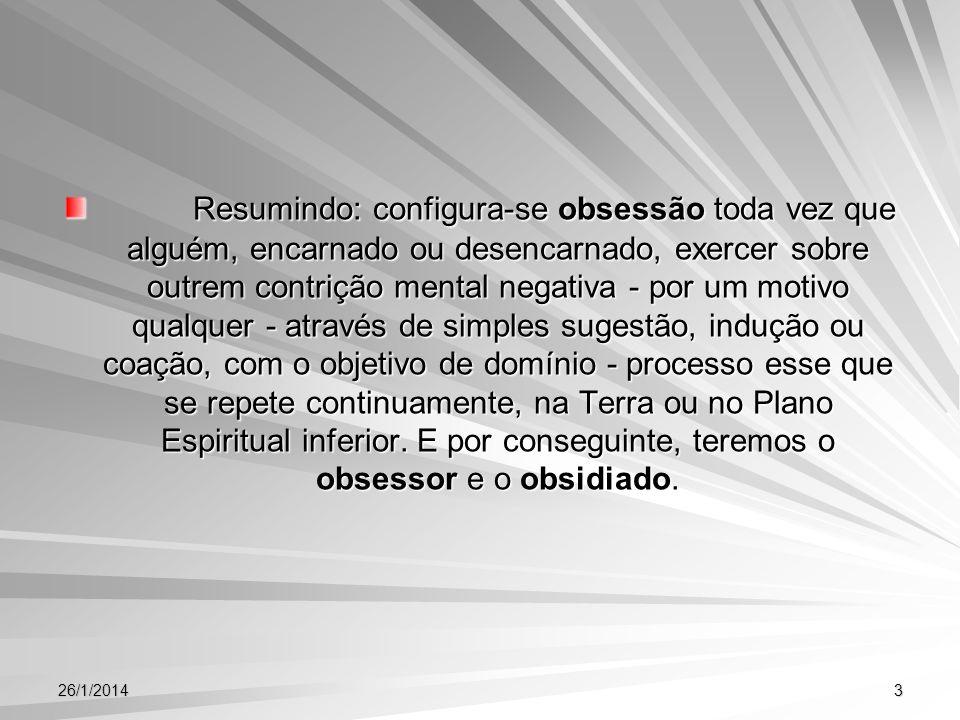 26/1/20143 Resumindo: configura-se obsessão toda vez que alguém, encarnado ou desencarnado, exercer sobre outrem contrição mental negativa - por um mo