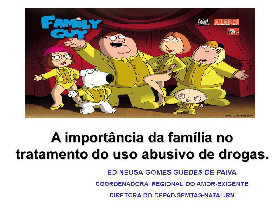 A importância da família no tratamento do uso abusivo de drogas. EDINEUSA GOMES GUEDES DE PAIVA COORDENADORA REGIONAL DO AMOR-EXIGENTE DIRETORA DO DEP