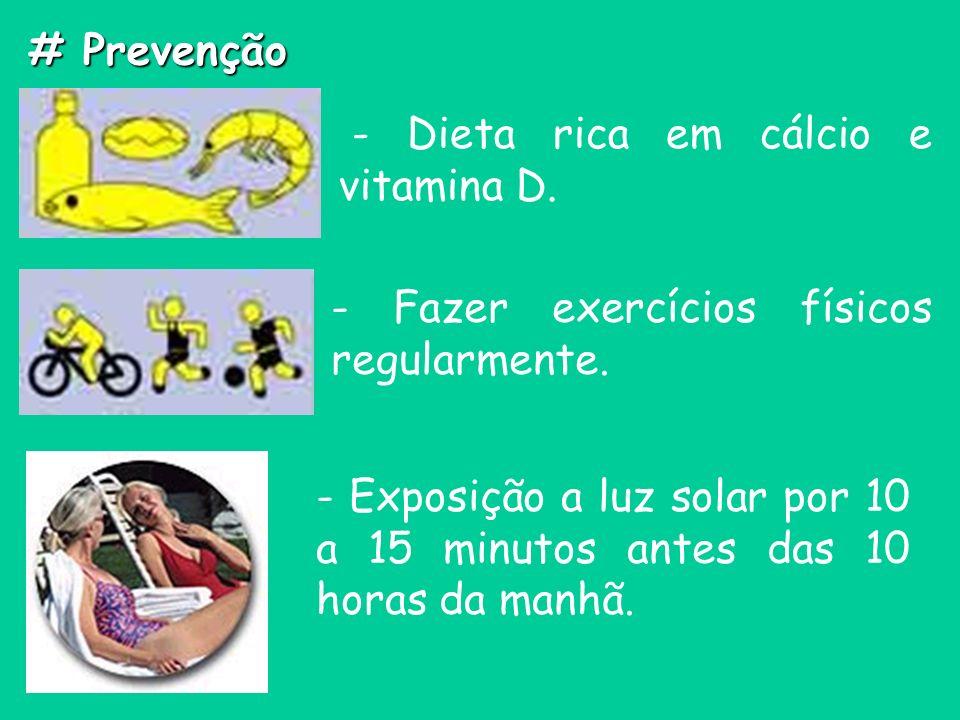 # Prevenção - Dieta rica em cálcio e vitamina D. - Fazer exercícios físicos regularmente. - Exposição a luz solar por 10 a 15 minutos antes das 10 hor