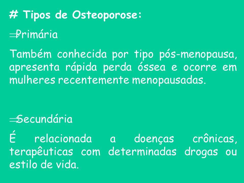 # Tipos de Osteoporose: Primária Também conhecida por tipo pós-menopausa, apresenta rápida perda óssea e ocorre em mulheres recentemente menopausadas.