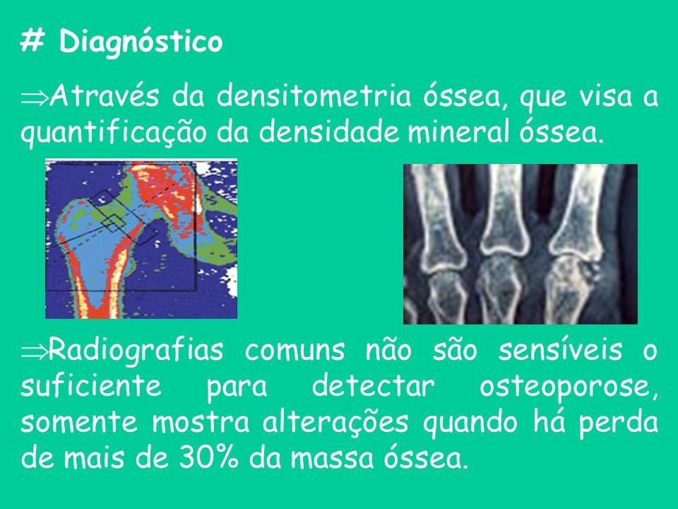 # Diagnóstico Através da densitometria óssea, que visa a quantificação da densidade mineral óssea. Radiografias comuns não são sensíveis o suficiente