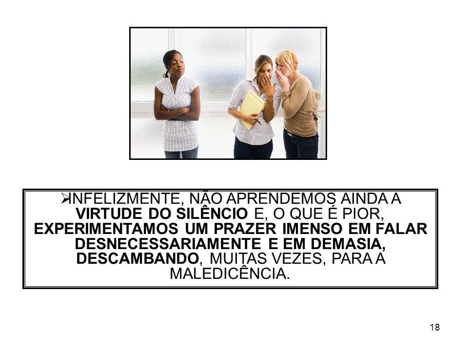18 INFELIZMENTE, NÃO APRENDEMOS AINDA A VIRTUDE DO SILÊNCIO E, O QUE É PIOR, EXPERIMENTAMOS UM PRAZER IMENSO EM FALAR DESNECESSARIAMENTE E EM DEMASIA,
