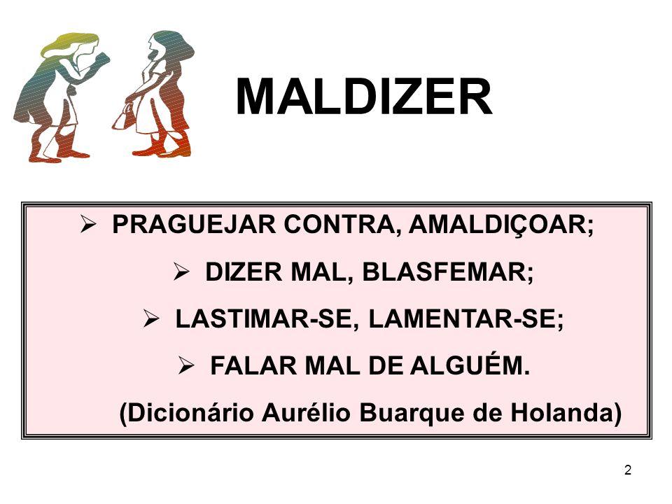 2 MALDIZER PRAGUEJAR CONTRA, AMALDIÇOAR; DIZER MAL, BLASFEMAR; LASTIMAR-SE, LAMENTAR-SE; FALAR MAL DE ALGUÉM. (Dicionário Aurélio Buarque de Holanda)