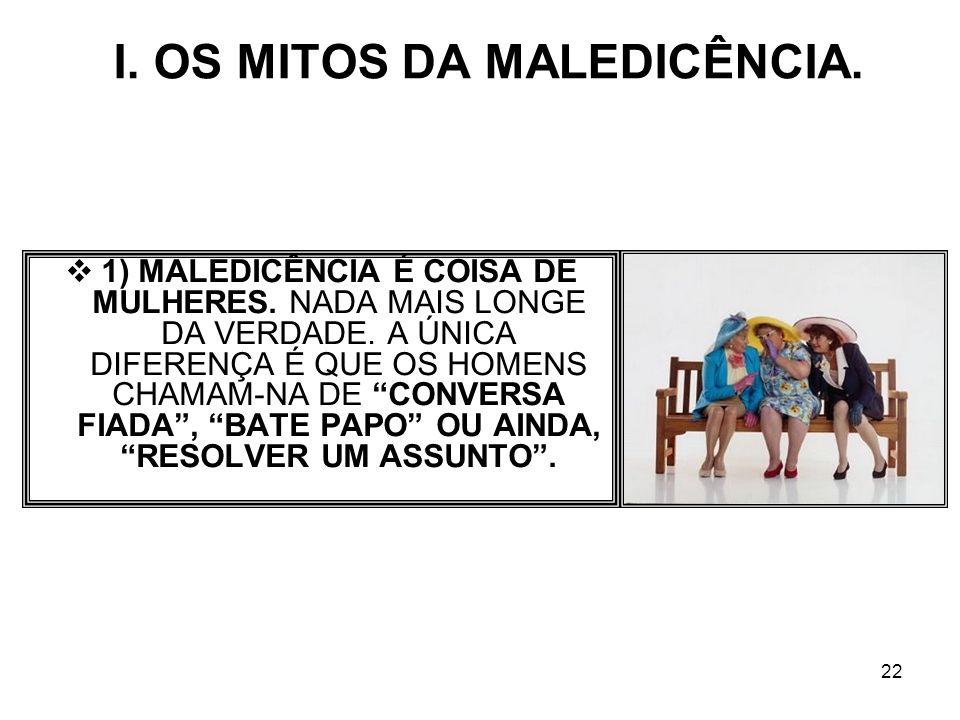 22 I. OS MITOS DA MALEDICÊNCIA. 1) MALEDICÊNCIA É COISA DE MULHERES. NADA MAIS LONGE DA VERDADE. A ÚNICA DIFERENÇA É QUE OS HOMENS CHAMAM-NA DE CONVER