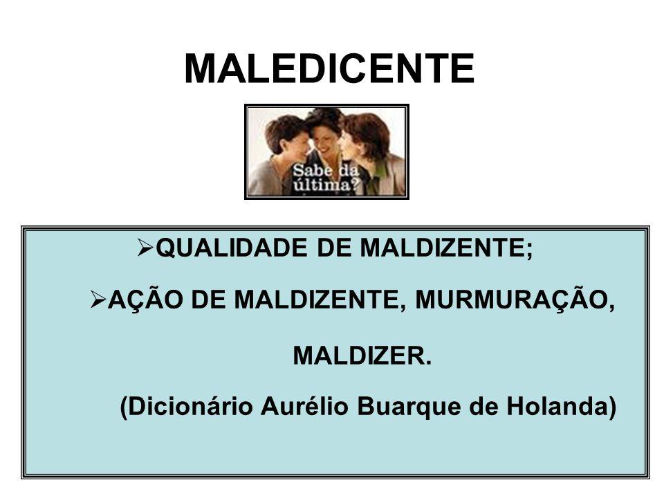 3 QUALIDADE DE MALDIZENTE; AÇÃO DE MALDIZENTE, MURMURAÇÃO, MALDIZER. (Dicionário Aurélio Buarque de Holanda) MALEDICENTE