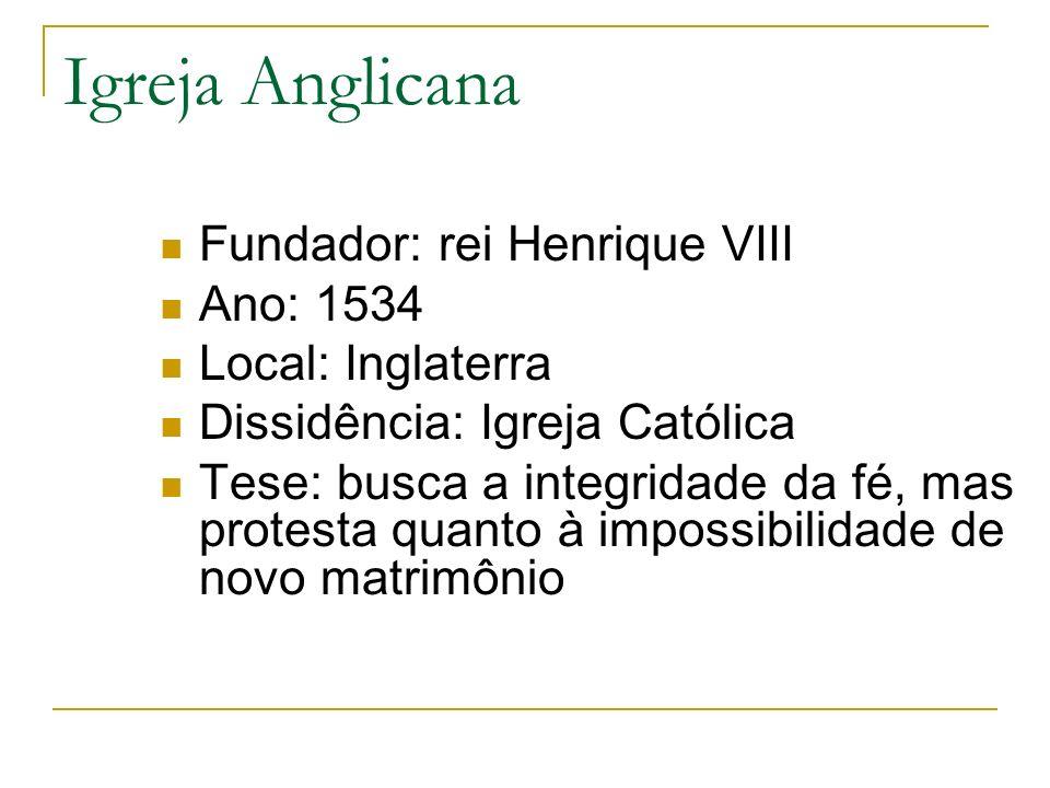 Igreja Anglicana Fundador: rei Henrique VIII Ano: 1534 Local: Inglaterra Dissidência: Igreja Católica Tese: busca a integridade da fé, mas protesta qu