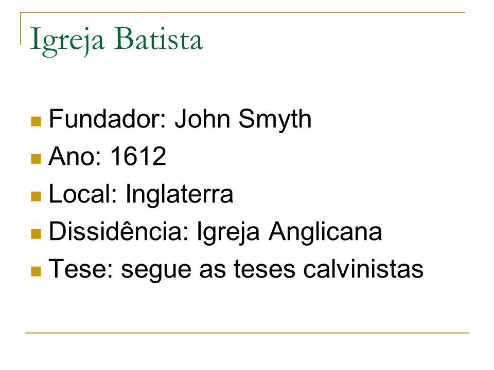 Igreja Batista Fundador: John Smyth Ano: 1612 Local: Inglaterra Dissidência: Igreja Anglicana Tese: segue as teses calvinistas