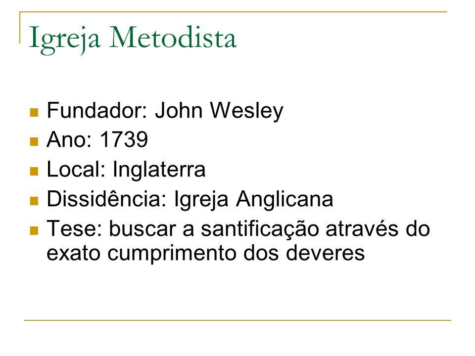 Igreja Metodista Fundador: John Wesley Ano: 1739 Local: Inglaterra Dissidência: Igreja Anglicana Tese: buscar a santificação através do exato cumprime