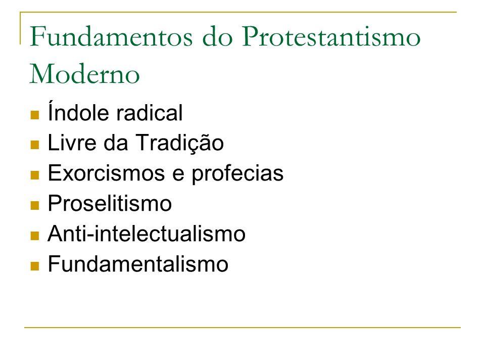 Fundamentos do Protestantismo Moderno Índole radical Livre da Tradição Exorcismos e profecias Proselitismo Anti-intelectualismo Fundamentalismo
