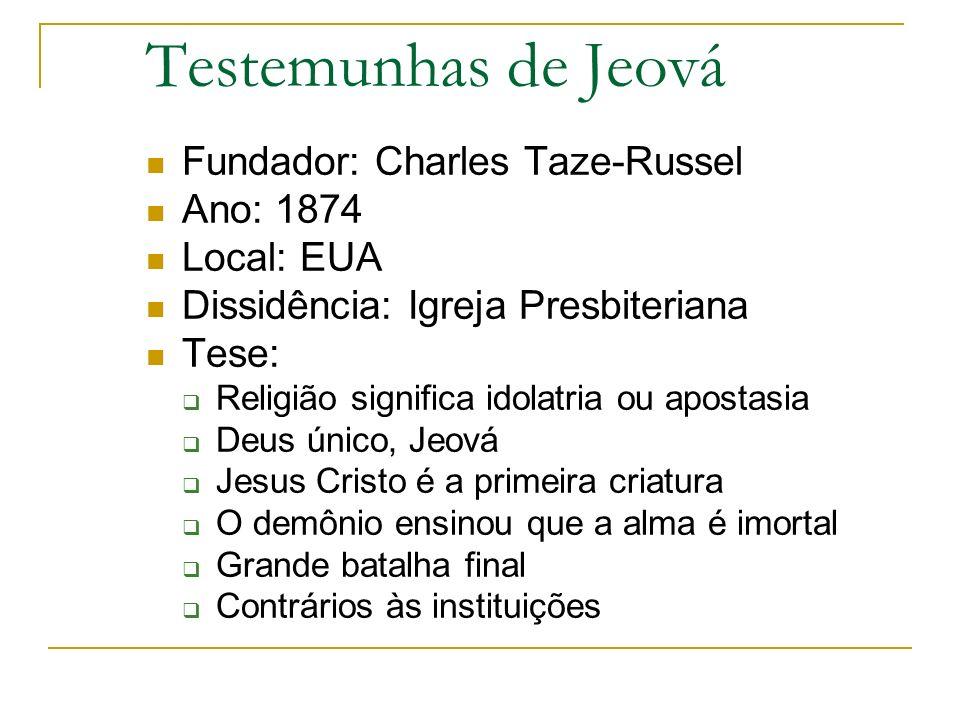 Testemunhas de Jeová Fundador: Charles Taze-Russel Ano: 1874 Local: EUA Dissidência: Igreja Presbiteriana Tese: Religião significa idolatria ou aposta