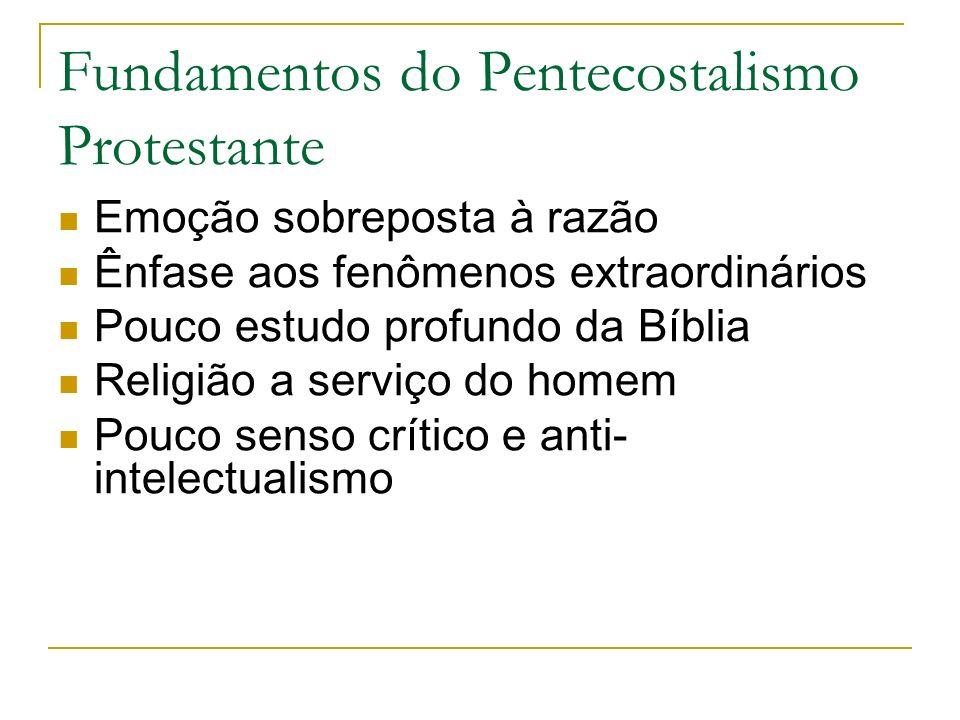 Fundamentos do Pentecostalismo Protestante Emoção sobreposta à razão Ênfase aos fenômenos extraordinários Pouco estudo profundo da Bíblia Religião a s