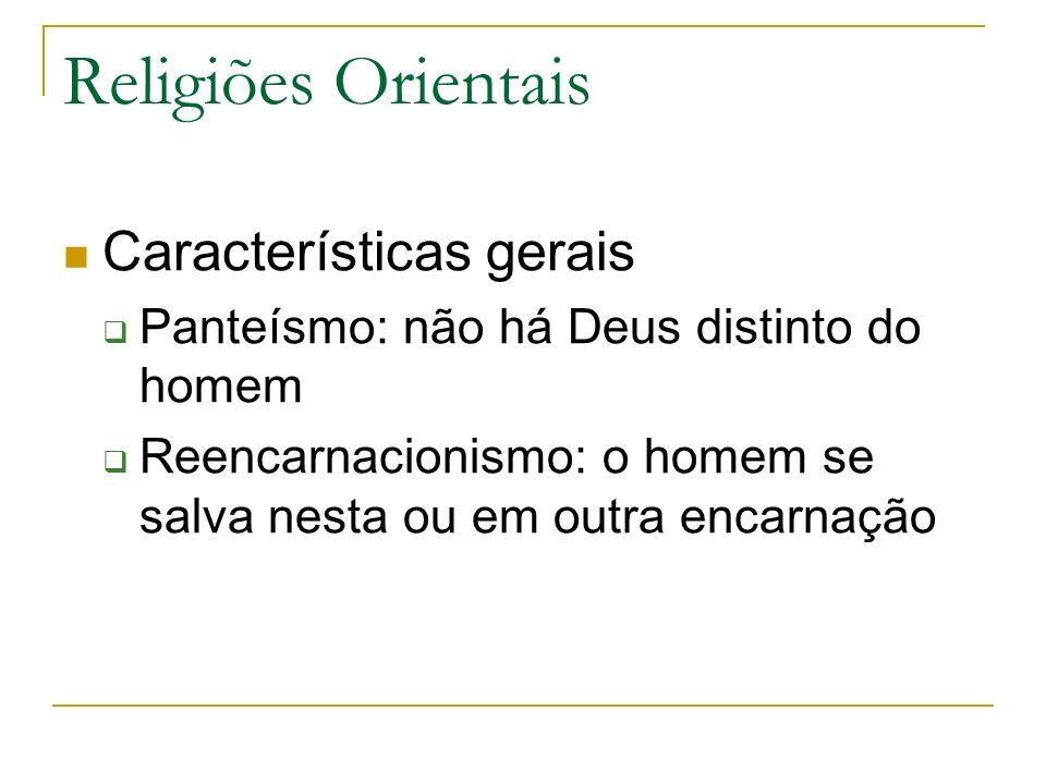 Religiões Orientais Características gerais Panteísmo: não há Deus distinto do homem Reencarnacionismo: o homem se salva nesta ou em outra encarnação