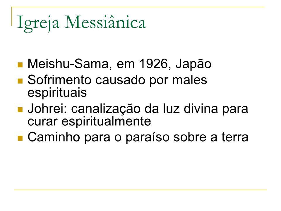 Igreja Messiânica Meishu-Sama, em 1926, Japão Sofrimento causado por males espirituais Johrei: canalização da luz divina para curar espiritualmente Ca