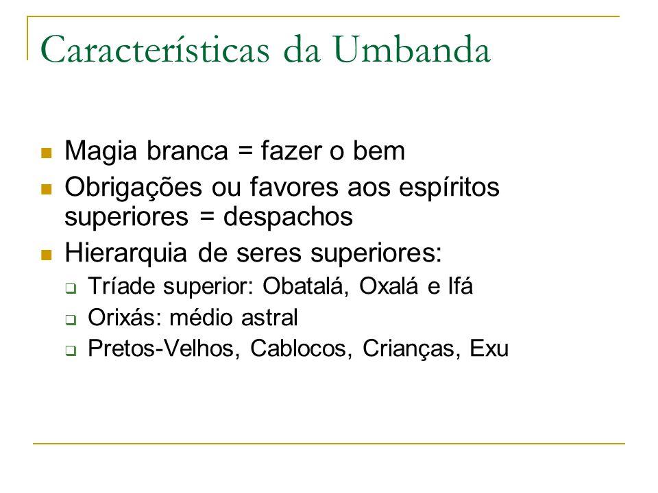 Características da Umbanda Magia branca = fazer o bem Obrigações ou favores aos espíritos superiores = despachos Hierarquia de seres superiores: Tríad