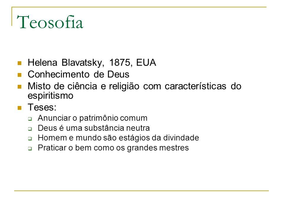 Teosofia Helena Blavatsky, 1875, EUA Conhecimento de Deus Misto de ciência e religião com características do espiritismo Teses: Anunciar o patrimônio