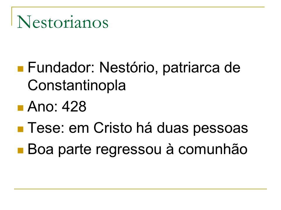 Nestorianos Fundador: Nestório, patriarca de Constantinopla Ano: 428 Tese: em Cristo há duas pessoas Boa parte regressou à comunhão