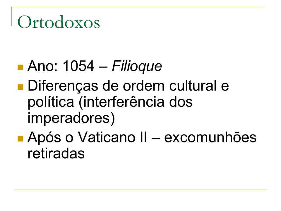 Ortodoxos Ano: 1054 – Filioque Diferenças de ordem cultural e política (interferência dos imperadores) Após o Vaticano II – excomunhões retiradas
