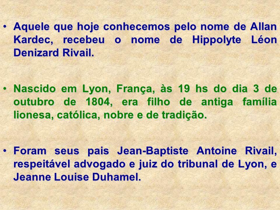 Aquele que hoje conhecemos pelo nome de Allan Kardec, recebeu o nome de Hippolyte Léon Denizard Rivail.Aquele que hoje conhecemos pelo nome de Allan K