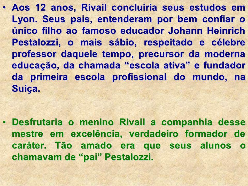 Aos 12 anos, Rivail concluiria seus estudos em Lyon. Seus pais, entenderam por bem confiar o único filho ao famoso educador Johann Heinrich Pestalozzi