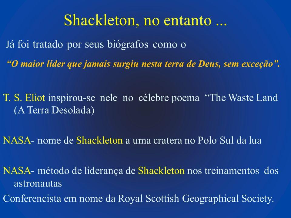 Shackleton, no entanto... J á foi tratado por seus biógrafos como o O maior líder que jamais surgiu nesta terra de Deus, sem exceção. T. S. Eliot insp