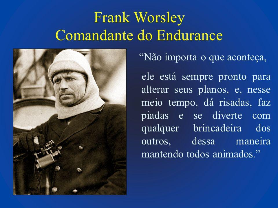 Frank Worsley Comandante do Endurance Não importa o que aconteça, ele está sempre pronto para alterar seus planos, e, nesse meio tempo, dá risadas, fa