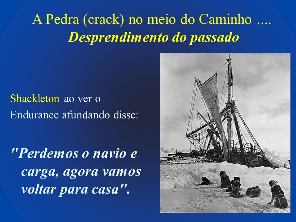 A Pedra (crack) no meio do Caminho.... Desprendimento do passado Shackleton ao ver o Endurance afundando disse: