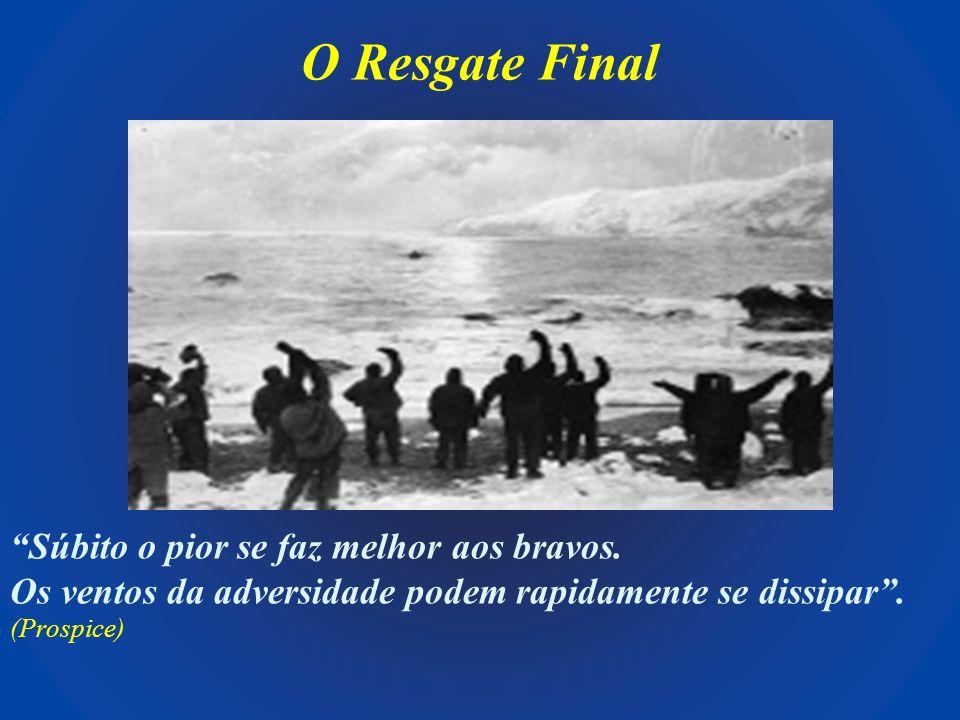 O Resgate Final Súbito o pior se faz melhor aos bravos. Os ventos da adversidade podem rapidamente se dissipar. (Prospice)
