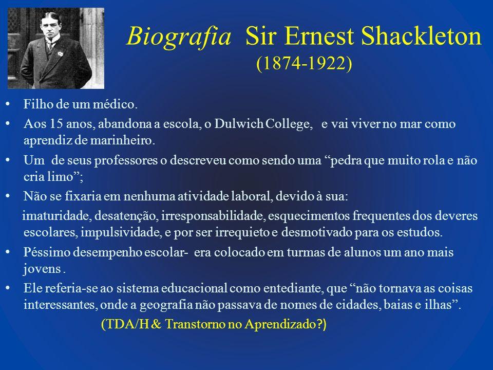 Biografia Sir Ernest Shackleton (1874-1922) Sua frase preferida ao se auto-descrever: Adoro uma luta e, quando as coisas (são) fáceis, eu detesto (Morrel & Capparell, 2003) Os sintomas persistiram na vida adulta: não conseguia ficar longe da Antártida, ainda que tivesse jurado muitas vezes para si e para sua família que abandonaria as explorações; não conseguia fixar-se em um só lugar ou emprego.