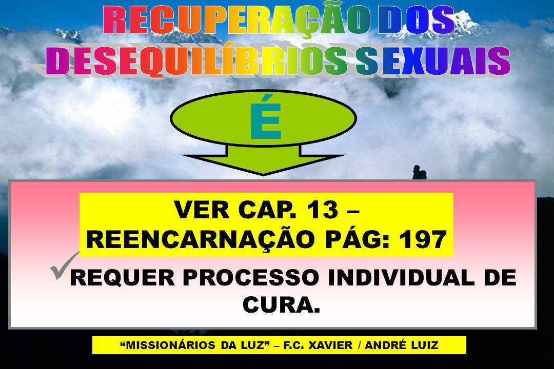 É QUESTÃO DA ALMA; REQUER PROCESSO INDIVIDUAL DE CURA. MISSIONÁRIOS DA LUZ – F.C. XAVIER / ANDRÉ LUIZ VER CAP. 13 – REENCARNAÇÃO PÁG: 197