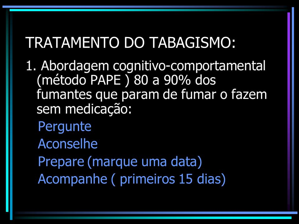 TRATAMENTO DO TABAGISMO: 1. Abordagem cognitivo-comportamental (método PAPE ) 80 a 90% dos fumantes que param de fumar o fazem sem medicação: Pergunte