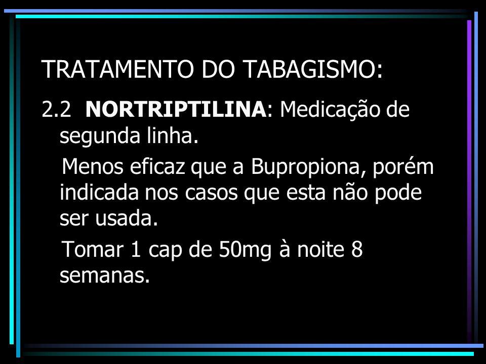 TRATAMENTO DO TABAGISMO: 2.2 NORTRIPTILINA: Medicação de segunda linha. Menos eficaz que a Bupropiona, porém indicada nos casos que esta não pode ser