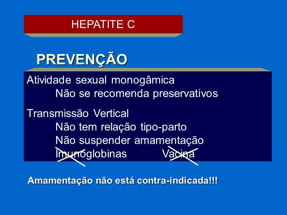 HEPATITE C PREVENÇÃO Atividade sexual monogâmica Não se recomenda preservativos Transmissão Vertical Não tem relação tipo-parto Não suspender amamenta