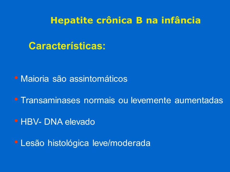 Hepatite crônica B na infância Características: Maioria são assintomáticos Transaminases normais ou levemente aumentadas HBV- DNA elevado Lesão histol