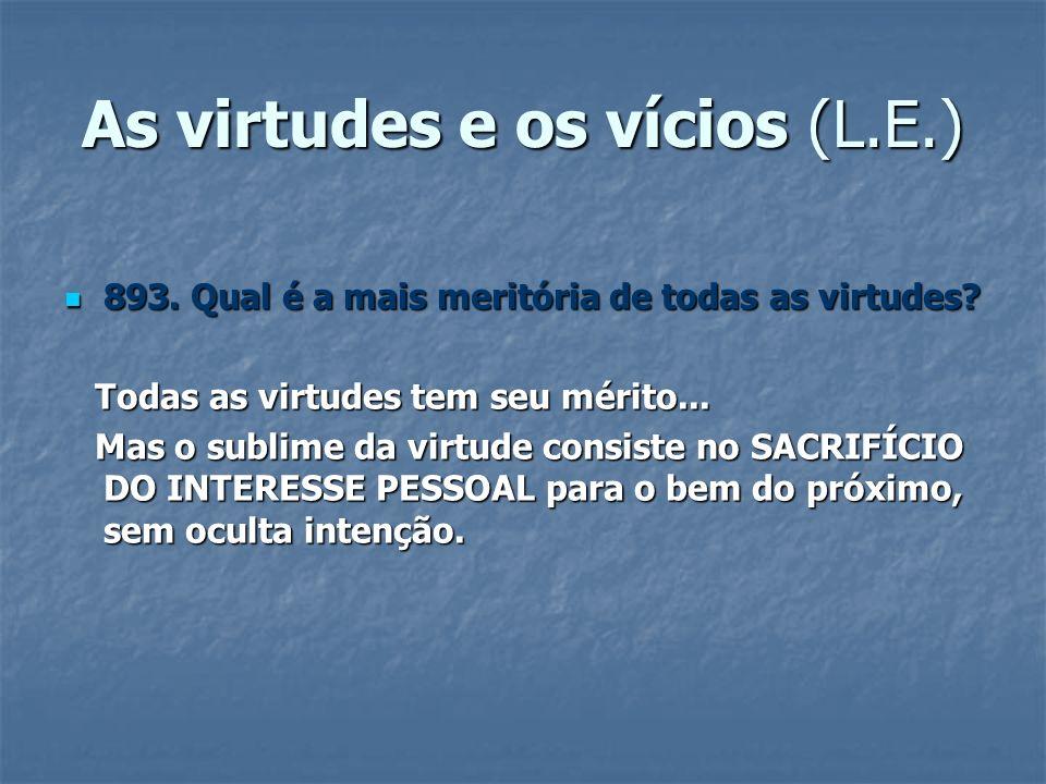 As virtudes e os vícios (L.E.) 893. Qual é a mais meritória de todas as virtudes? 893. Qual é a mais meritória de todas as virtudes? Todas as virtudes