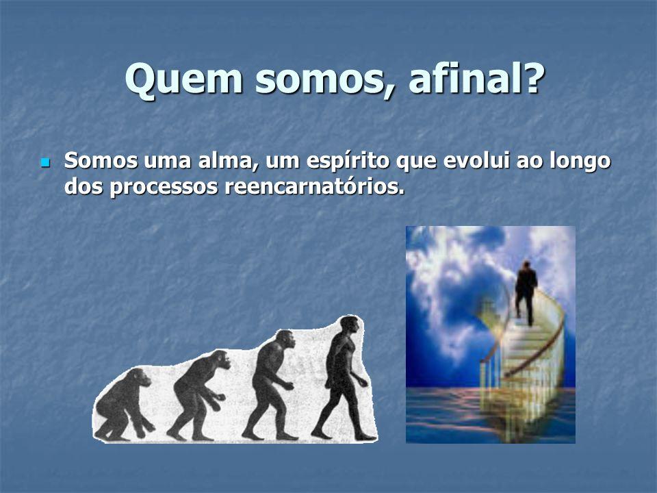 Quem somos, afinal? Quem somos, afinal? Somos uma alma, um espírito que evolui ao longo dos processos reencarnatórios. Somos uma alma, um espírito que