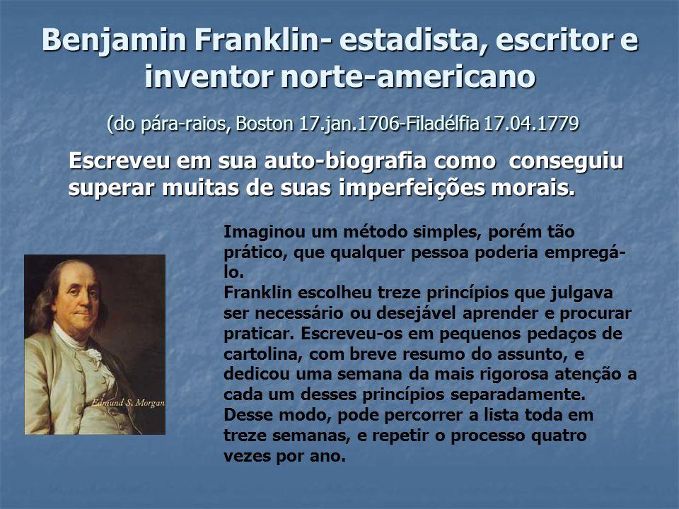 Benjamin Franklin- estadista, escritor e inventor norte-americano (do pára-raios, Boston 17.jan.1706-Filadélfia 17.04.1779 Escreveu em sua auto-biogra