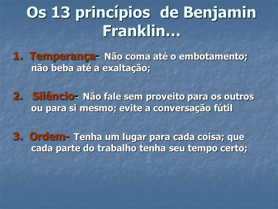 Os 13 princípios de Benjamin Franklin… 1. Temperança- Não coma até o embotamento; não beba até a exaltação; 2. Silêncio- Não fale sem proveito para os