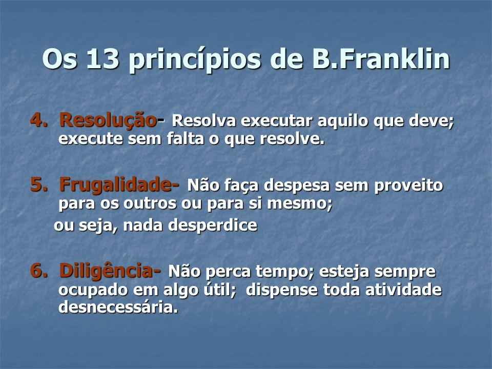 Os 13 princípios de B.Franklin 4. Resolução- Resolva executar aquilo que deve; execute sem falta o que resolve. 5. Frugalidade- Não faça despesa sem p
