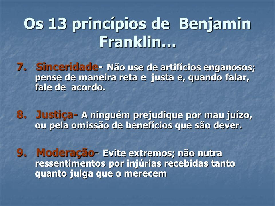 Os 13 princípios de Benjamin Franklin… 7. Sinceridade- Não use de artifícios enganosos; pense de maneira reta e justa e, quando falar, fale de acordo.