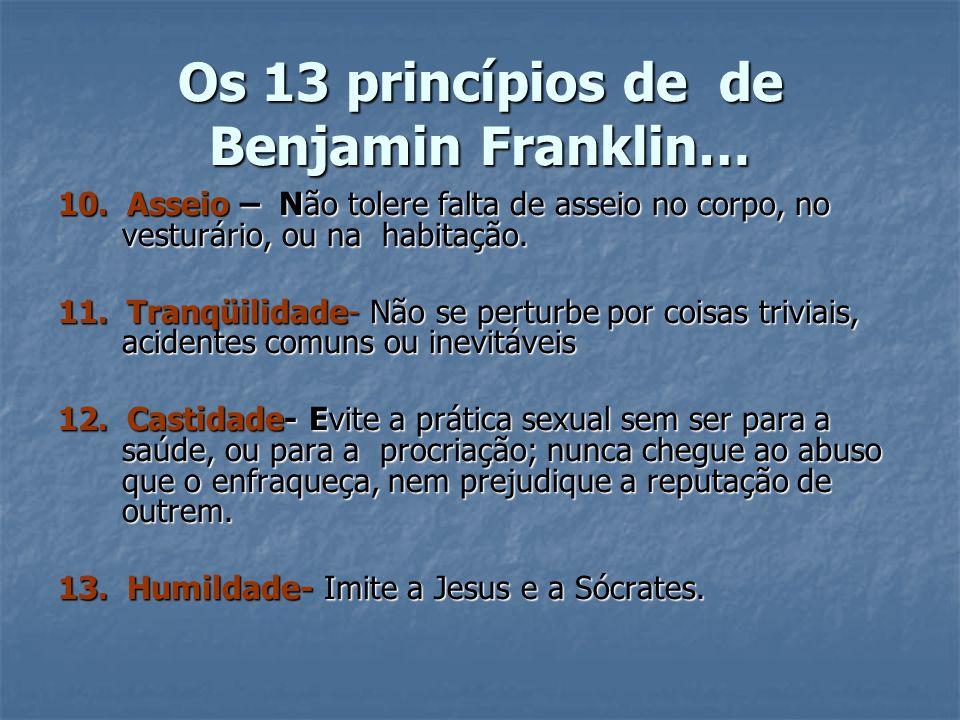 Os 13 princípios de de Benjamin Franklin… 10. Asseio – Não tolere falta de asseio no corpo, no vesturário, ou na habitação. 11. Tranqüilidade- Não se