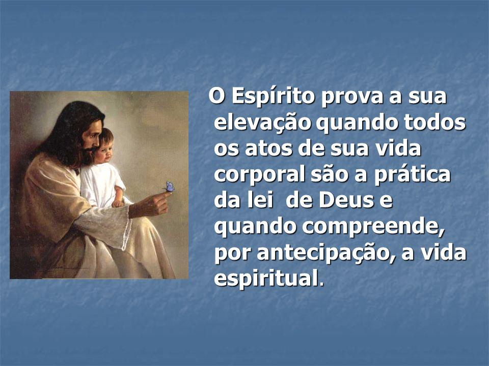 O Espírito prova a sua elevação quando todos os atos de sua vida corporal são a prática da lei de Deus e quando compreende, por antecipação, a vida es