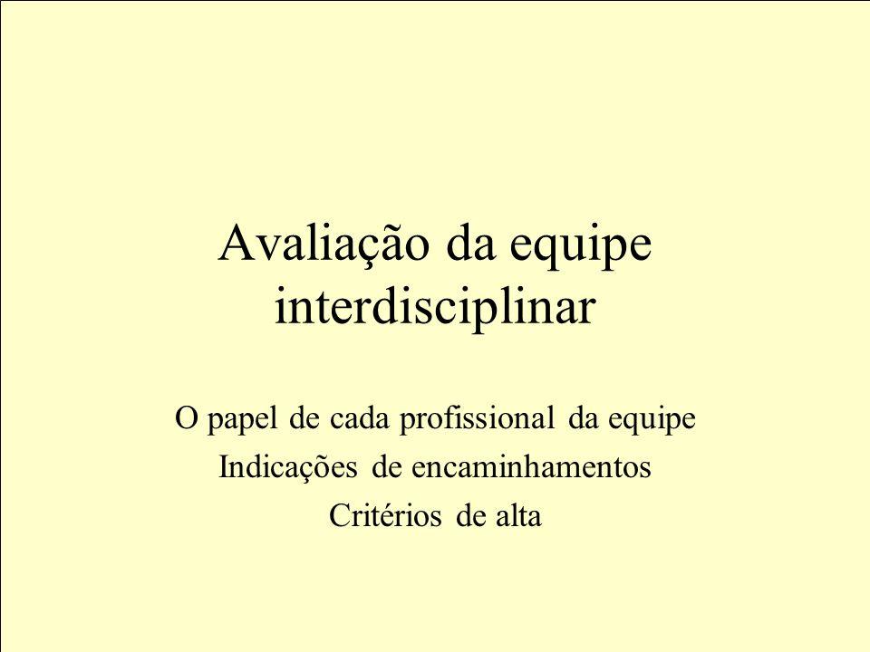 Avaliação da equipe interdisciplinar O papel de cada profissional da equipe Indicações de encaminhamentos Critérios de alta
